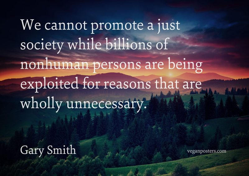We cannot promote a just society while billions of nonhuman persons are being exploited for reasons that are wholly unnecessary.