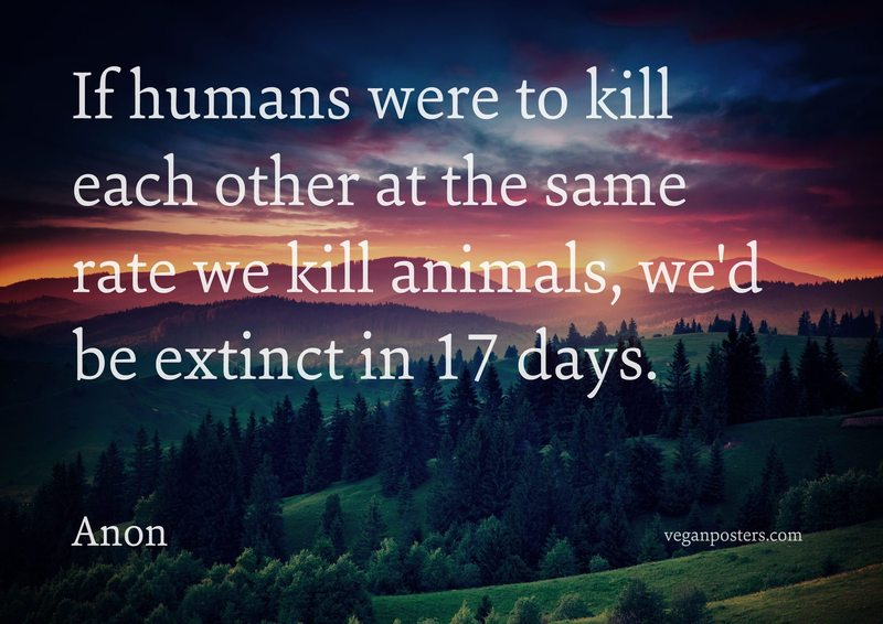 If humans were to kill each other at the same rate we kill animals, we'd be extinct in 17 days.