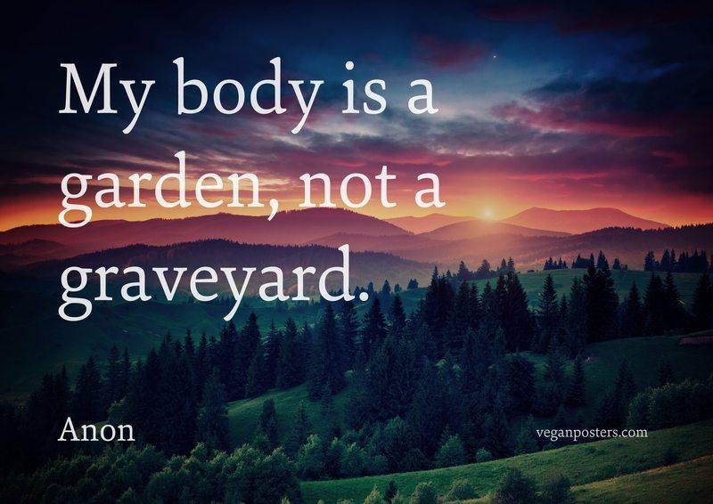 My body is a garden, not a graveyard.