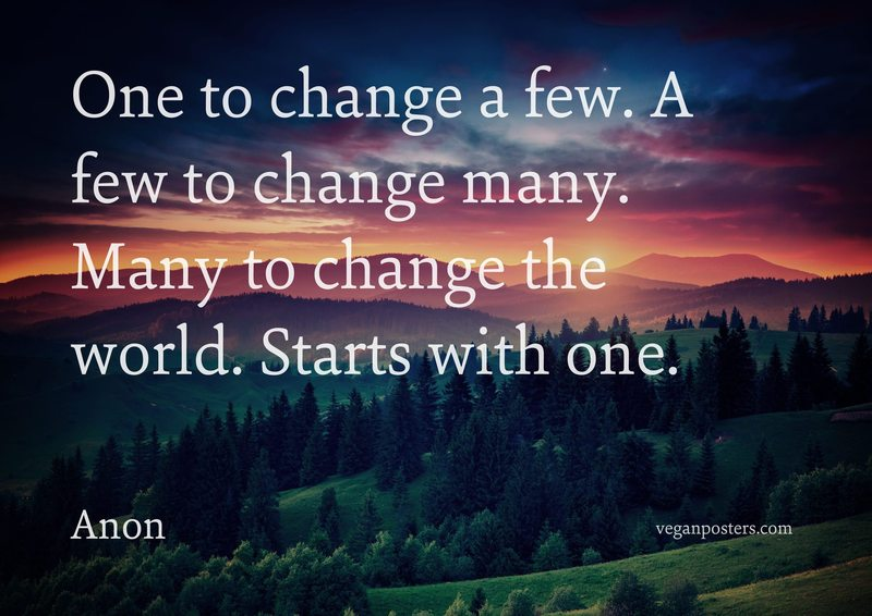 One to change a few. A few to change many. Many to change the world. Starts with one.
