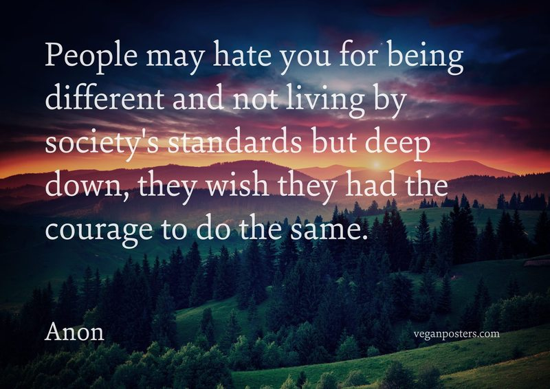People may hate you for being different and not living by society's standards but deep down, they wish they had the courage to do the same.