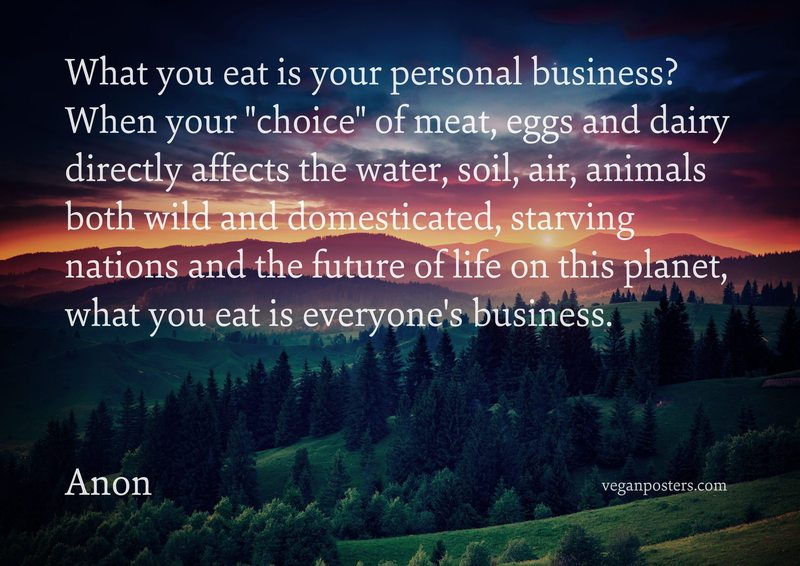 "What you eat is your personal business? When your ""choice"" of meat, eggs and dairy directly affects the water, soil, air, animals both wild and domesticated, starving nations and the future of life on this planet, what you eat is everyone's business."