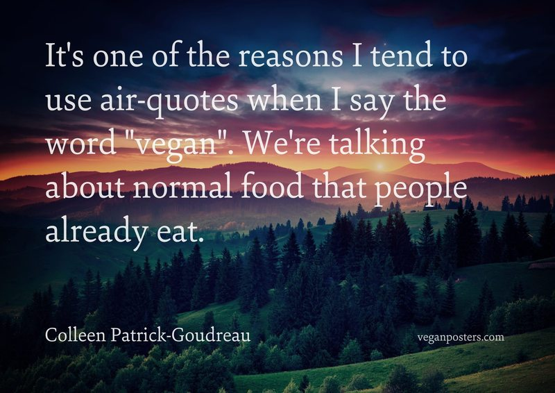 """It's one of the reasons I tend to use air-quotes when I say the word """"vegan"""". We're talking about normal food that people already eat."""