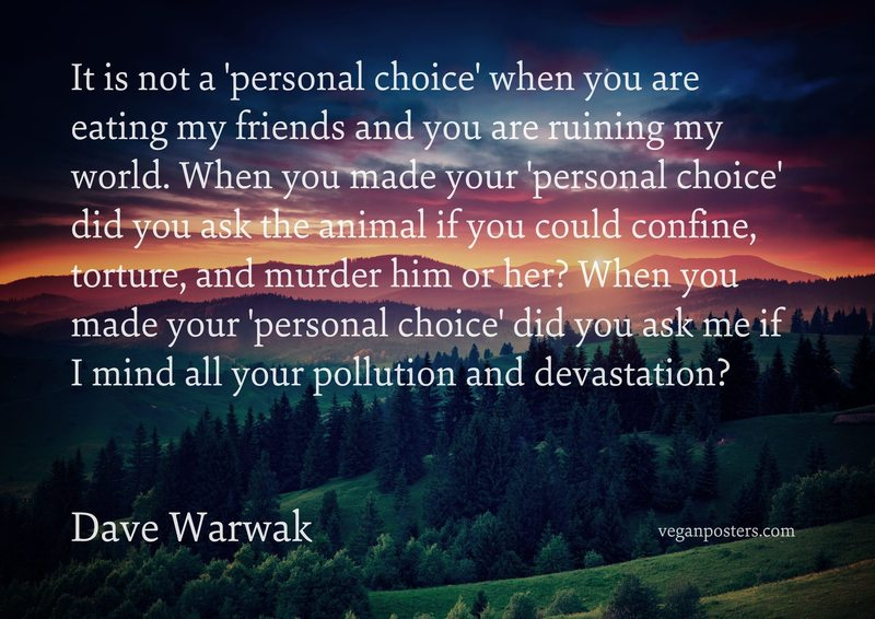 It is not a 'personal choice' when you are eating my friends and you are ruining my world. When you made your 'personal choice' did you ask the animal if you could confine, torture, and murder him or her? When you made your 'personal choice' did you ask me if I mind all your pollution and devastation?