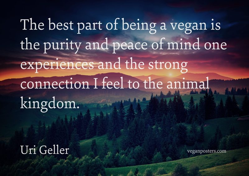 The best part of being a vegan is the purity and peace of mind one experiences and the strong connection I feel to the animal kingdom.