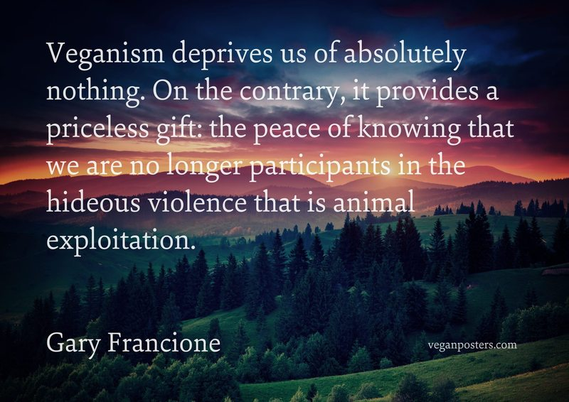 Veganism deprives us of absolutely nothing. On the contrary, it provides a priceless gift: the peace of knowing that we are no longer participants in the hideous violence that is animal exploitation.
