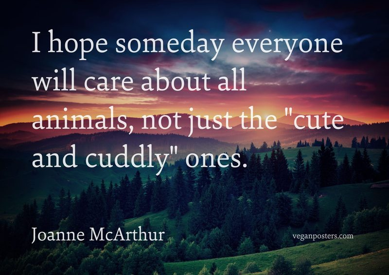 "I hope someday everyone will care about all animals, not just the ""cute and cuddly"" ones."