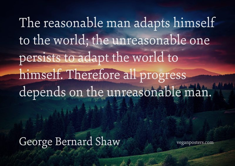 The reasonable man adapts himself to the world; the unreasonable one persists to adapt the world to himself. Therefore all progress depends on the unreasonable man.