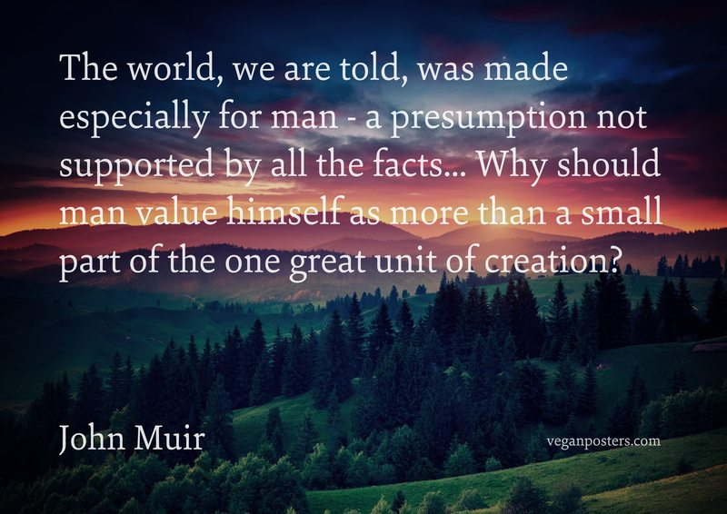 The world, we are told, was made especially for man - a presumption not supported by all the facts... Why should man value himself as more than a small part of the one great unit of creation?