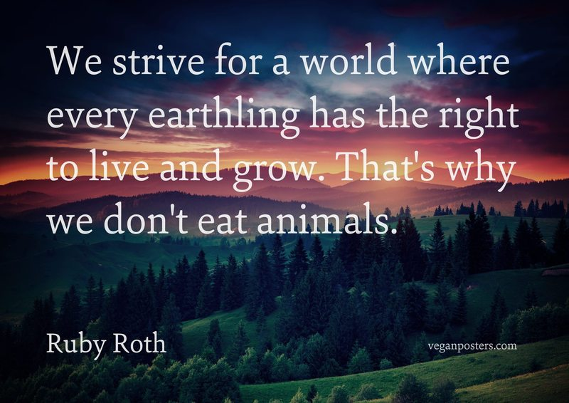 We strive for a world where every earthling has the right to live and grow. That's why we don't eat animals.