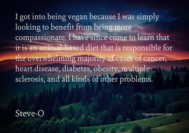I got into being vegan because I was simply looking to benefit from being more compassionate. I have since come to learn that it is an animal-based diet that is responsible for the overwhelming majority of cases of cancer, heart disease, diabetes, obesity, multiple sclerosis, and all kinds of other problems.
