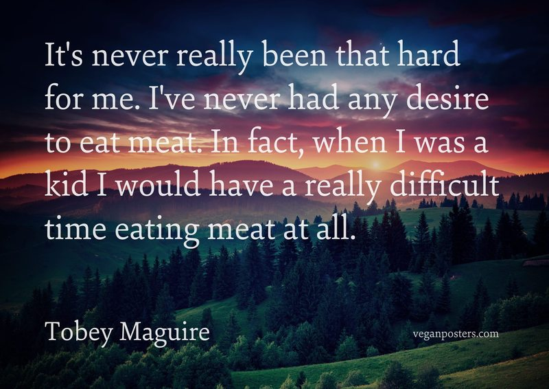 It's never really been that hard for me. I've never had any desire to eat meat. In fact, when I was a kid I would have a really difficult time eating meat at all.