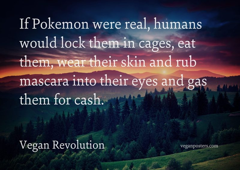 If Pokemon were real, humans would lock them in cages, eat them, wear their skin and rub mascara into their eyes and gas them for cash.