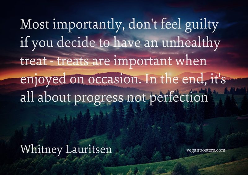 Most importantly, don't feel guilty if you decide to have an unhealthy treat - treats are important when enjoyed on occasion. In the end, it's all about progress not perfection