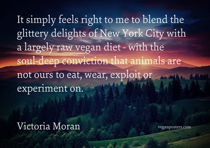 It simply feels right to me to blend the glittery delights of New York City with a largely raw vegan diet - with the soul-deep conviction that animals are not ours to eat, wear, exploit or experiment on.