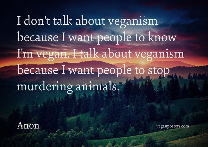 I don't talk about veganism because I want people to know I'm vegan. I talk about veganism because I want people to stop murdering animals.