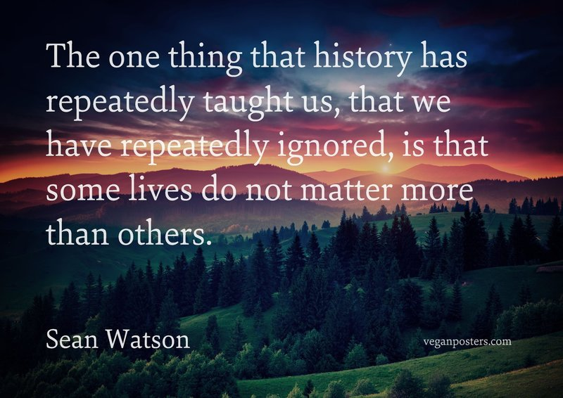 The one thing that history has repeatedly taught us, that we have repeatedly ignored, is that some lives do not matter more than others.
