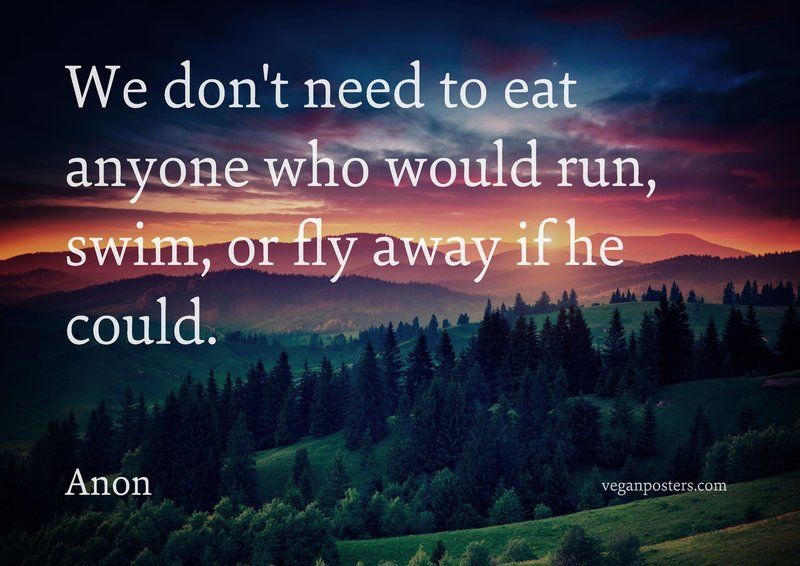 We don't need to eat anyone who would run, swim, or fly away if he could.