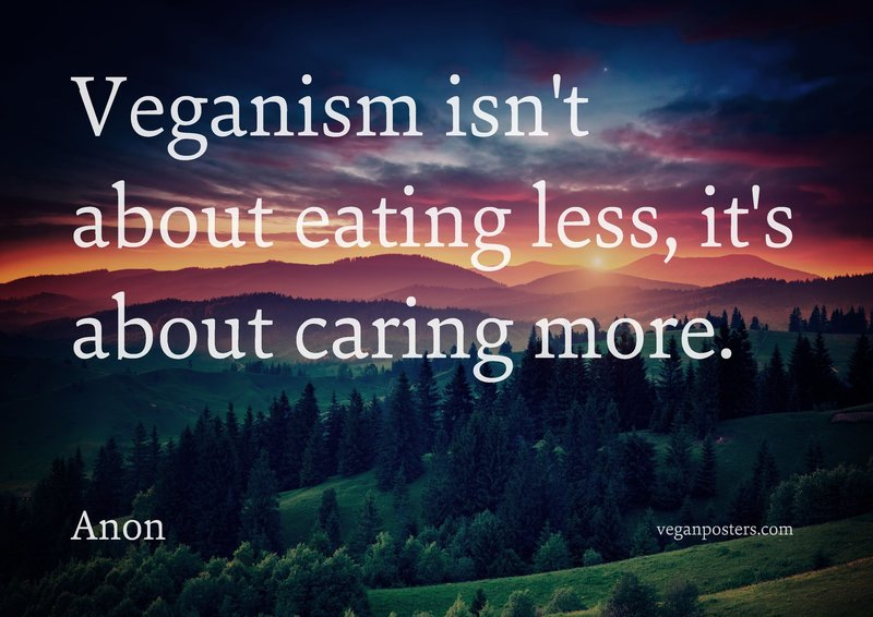 Veganism isn't about eating less, it's about caring more.