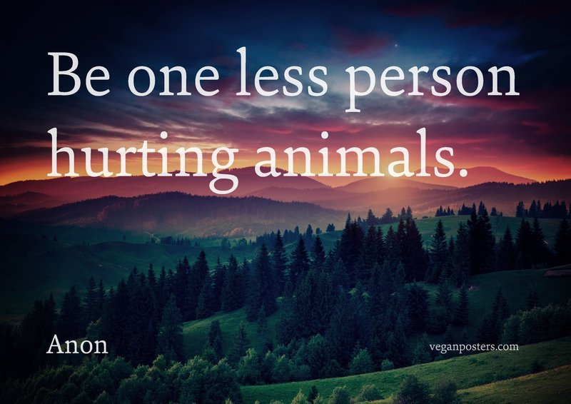 Be one less person hurting animals.