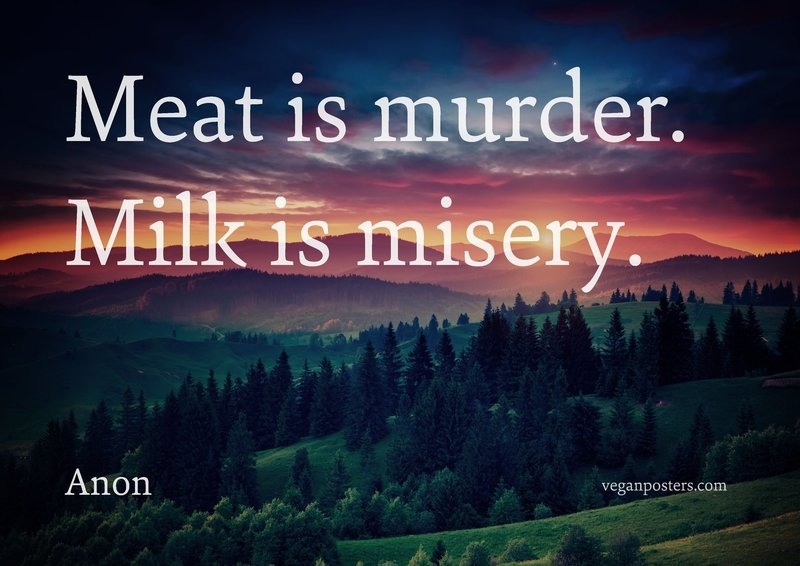 Meat is murder. Milk is misery.