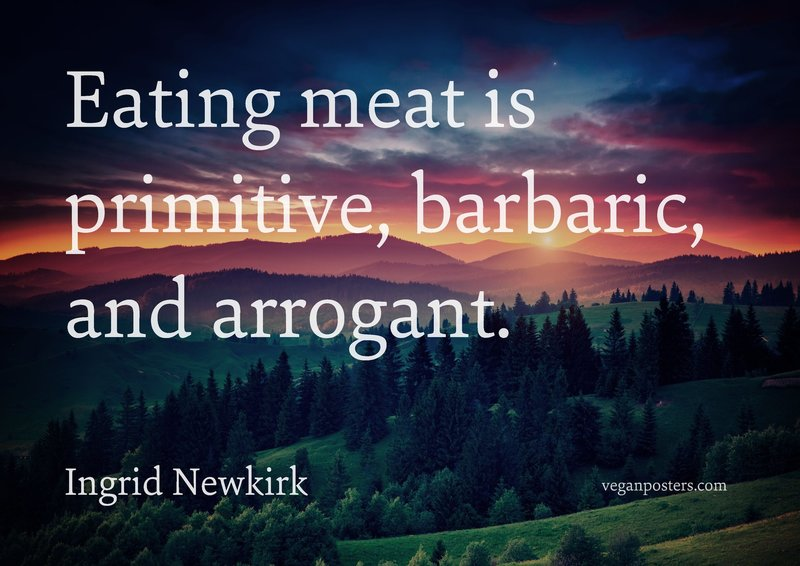 Eating meat is primitive, barbaric, and arrogant.