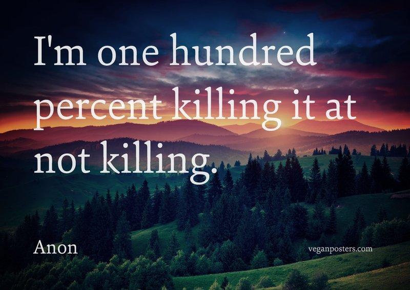 I'm one hundred percent killing it at not killing.