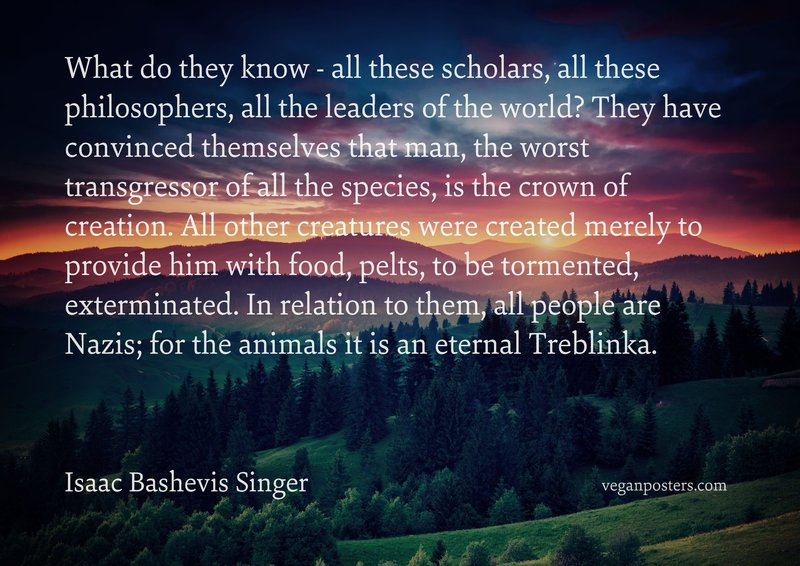 What do they know - all these scholars, all these philosophers, all the leaders of the world? They have convinced themselves that man, the worst transgressor of all the species, is the crown of creation. All other creatures were created merely to provide him with food, pelts, to be tormented, exterminated. In relation to them, all people are Nazis; for the animals it is an eternal Treblinka.