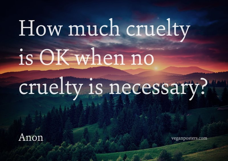 How much cruelty is OK when no cruelty is necessary?