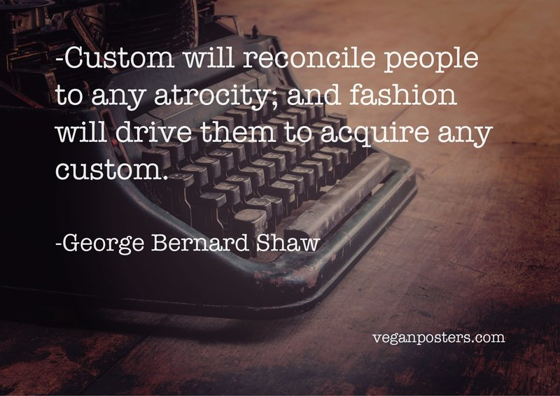 Custom will reconcile people to any atrocity; and fashion will drive them to acquire any custom.
