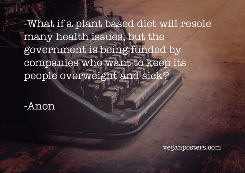What if a plant based diet will resolve many health issues, but the government is being funded by companies who want to keep its people overweight and sick?
