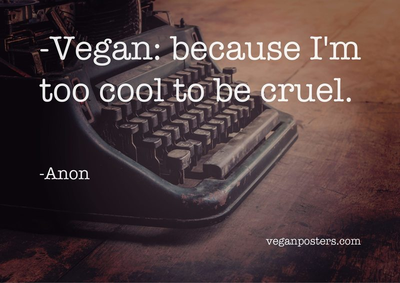 Vegan: because I'm too cool to be cruel.