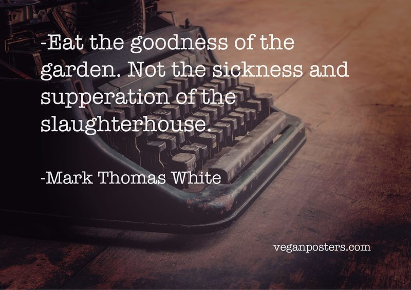 Eat the goodness of the garden. Not the sickness and supperation of the slaughterhouse.