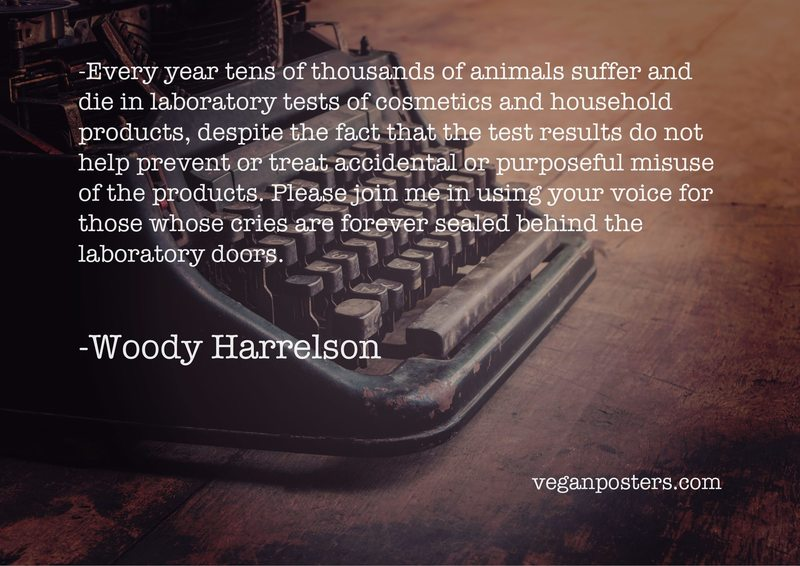 Every year tens of thousands of animals suffer and die in laboratory tests of cosmetics and household products, despite the fact that the test results do not help prevent or treat accidental or purposeful misuse of the products. Please join me in using your voice for those whose cries are forever sealed behind the laboratory doors.