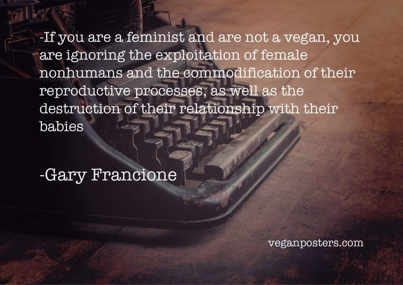 If you are a feminist and are not a vegan, you are ignoring the exploitation of female nonhumans and the commodification of their reproductive processes, as well as the destruction of their relationship with their babies