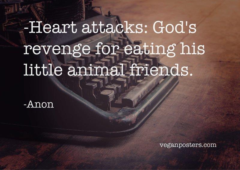 Heart attacks: God's revenge for eating his little animal friends.