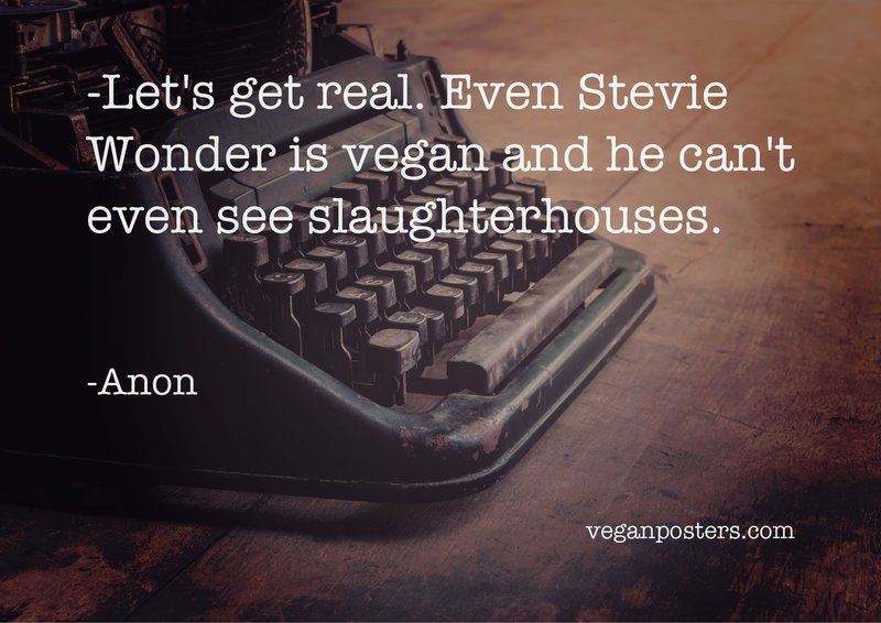 Let's get real. Even Stevie Wonder is vegan and he can't even see slaughterhouses.