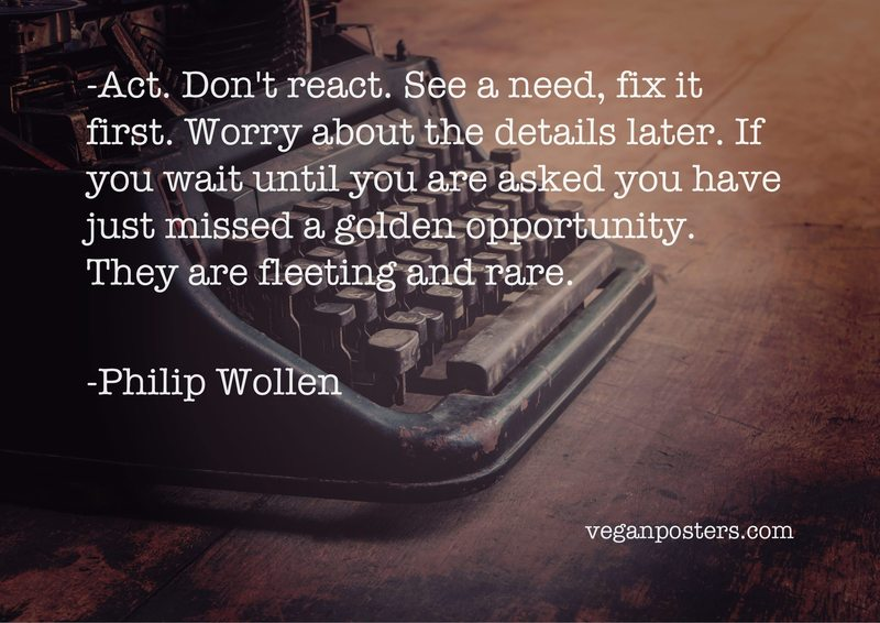 Act. Don't react. See a need, fix it first. Worry about the details later. If you wait until you are asked you have just missed a golden opportunity. They are fleeting and rare.