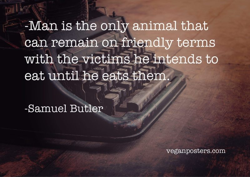 Man is the only animal that can remain on friendly terms with the victims he intends to eat until he eats them.