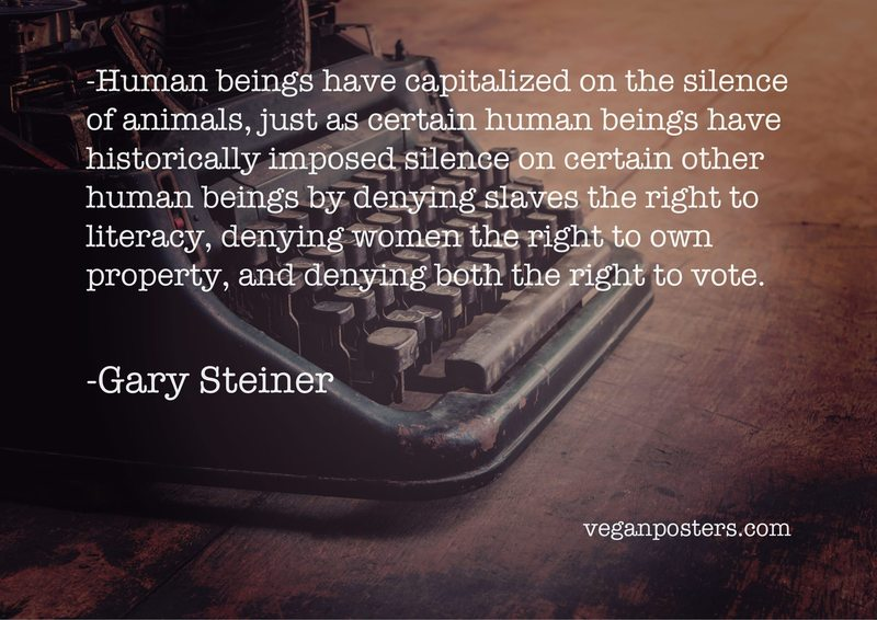 Human beings have capitalized on the silence of animals, just as certain human beings have historically imposed silence on certain other human beings by denying slaves the right to literacy, denying women the right to own property, and denying both the right to vote.
