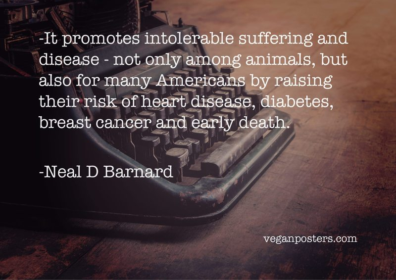 It promotes intolerable suffering and disease - not only among animals, but also for many Americans by raising their risk of heart disease, diabetes, breast cancer and early death.