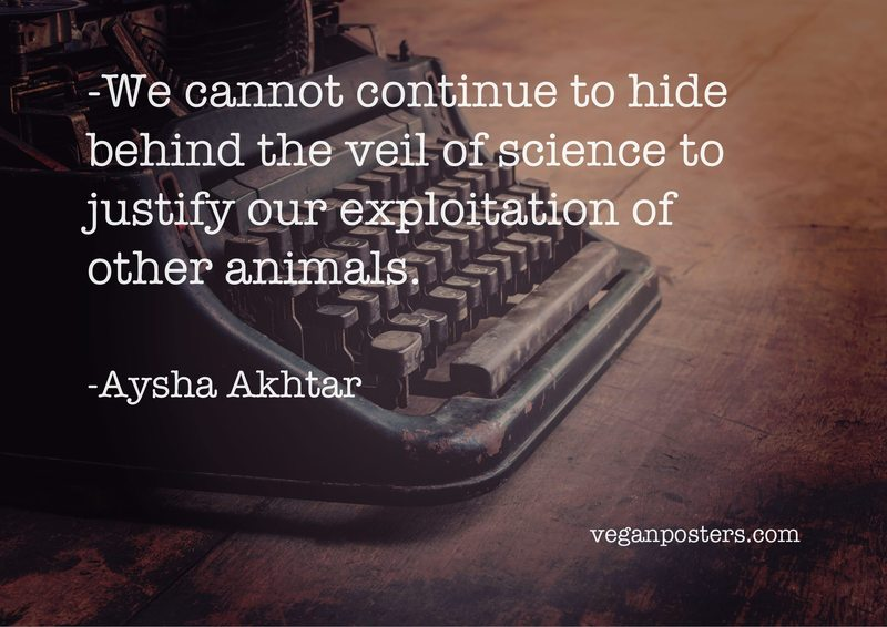 We cannot continue to hide behind the veil of science to justify our exploitation of other animals.