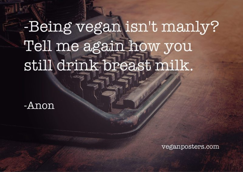 Being vegan isn't manly? Tell me again how you still drink breast milk.