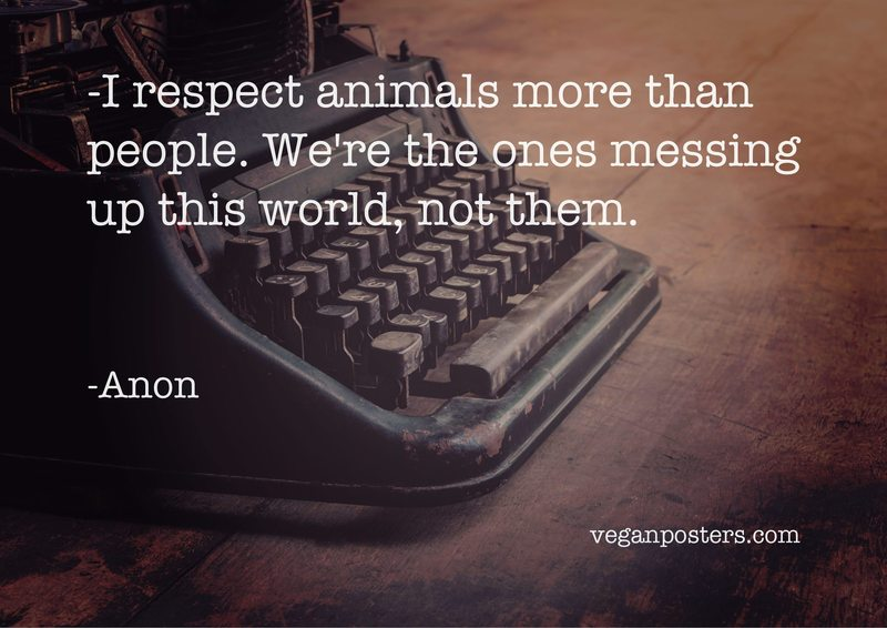 I respect animals more than people. We're the ones messing up this world, not them.