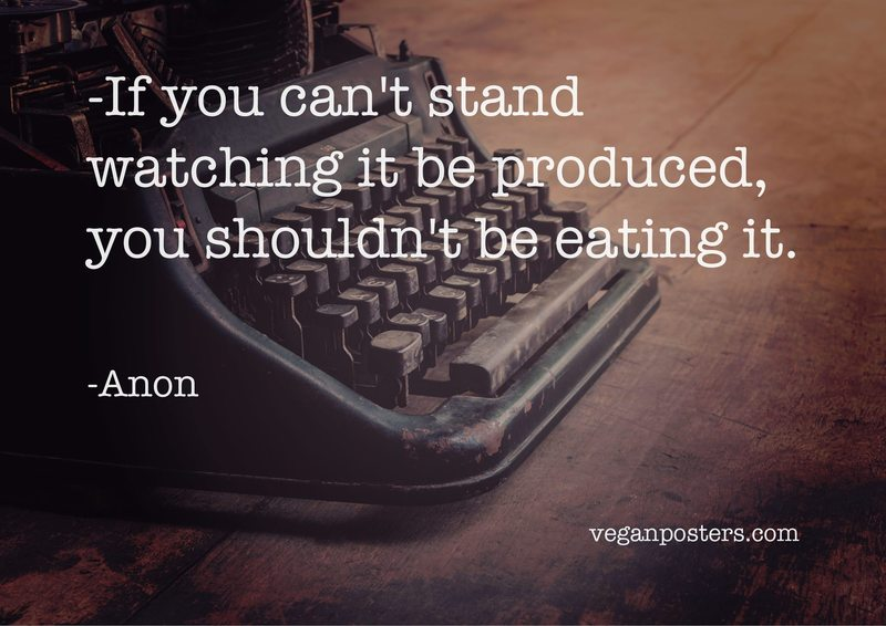 If you can't stand watching it be produced, you shouldn't be eating it.