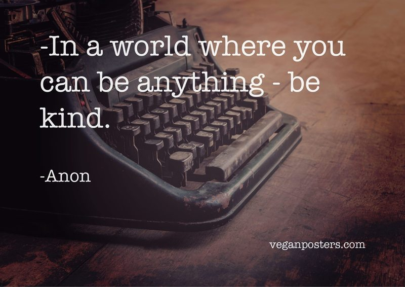 In a world where you can be anything - be kind.