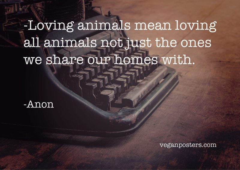 Loving animals mean loving all animals not just the ones we share our homes with.