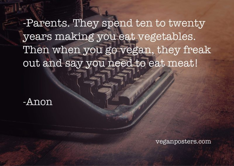 Parents. They spend ten to twenty years making you eat vegetables. Then when you go vegan, they freak out and say you need to eat meat!