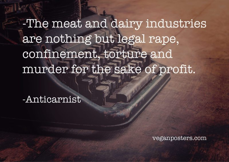 The meat and dairy industries are nothing but legal rape, confinement, torture and murder for the sake of profit.
