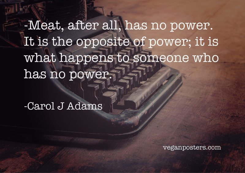 Meat, after all, has no power. It is the opposite of power; it is what happens to someone who has no power.